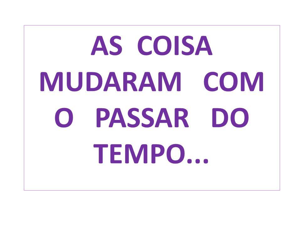 AS COISA MUDARAM COM O PASSAR DO TEMPO...