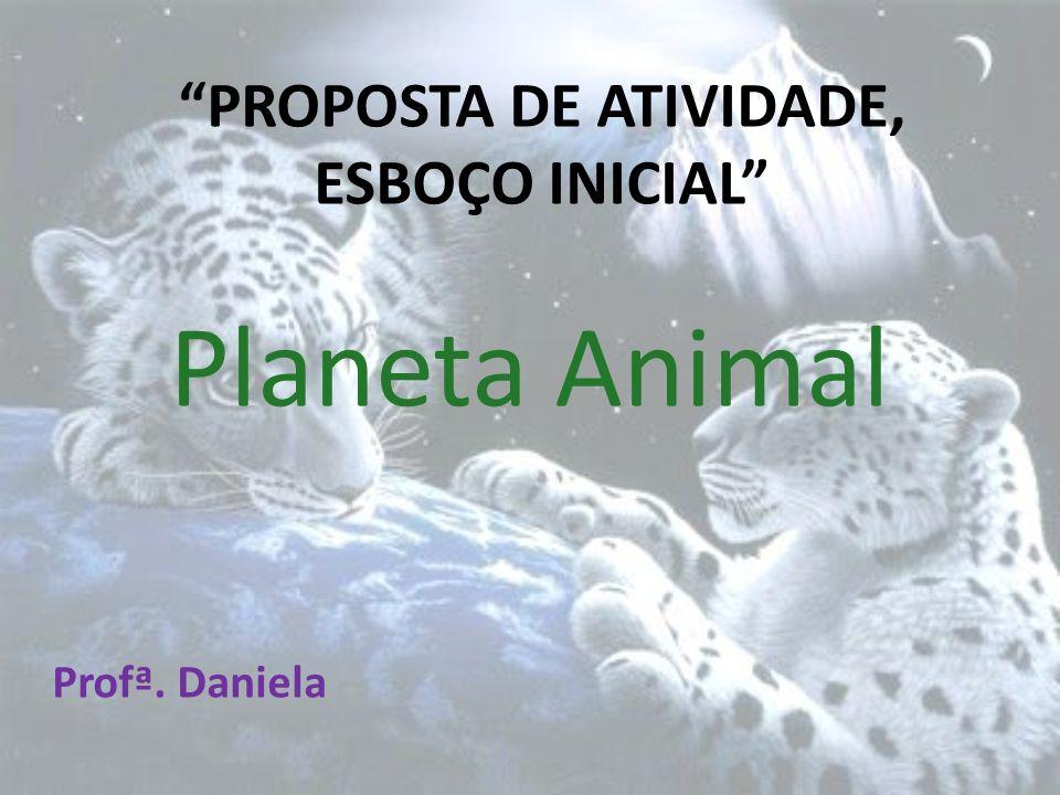PROPOSTA DE ATIVIDADE, ESBOÇO INICIAL Planeta Animal Profª. Daniela
