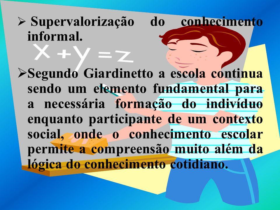 Supervalorização do conhecimento informal. Segundo Giardinetto a escola continua sendo um elemento fundamental para a necessária formação do indivíduo