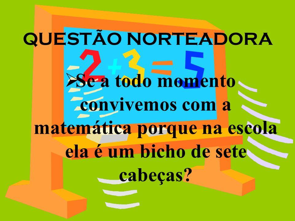 QUESTÃO NORTEADORA Se a todo momento convivemos com a matemática porque na escola ela é um bicho de sete cabeças?