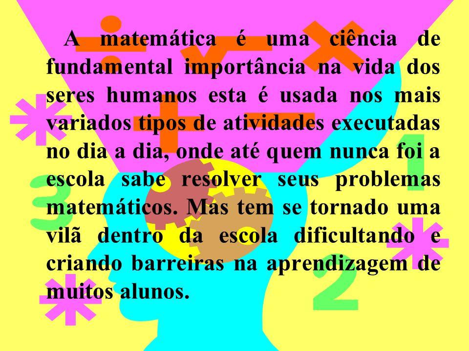 A matemática é uma ciência de fundamental importância na vida dos seres humanos esta é usada nos mais variados tipos de atividades executadas no dia a