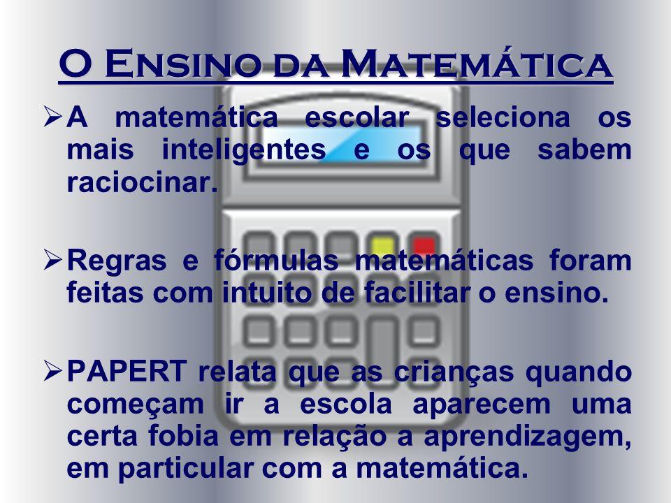 O Ensino da Matemática A matemática escolar seleciona os mais inteligentes e os que sabem raciocinar. Regras e fórmulas matemáticas foram feitas com i