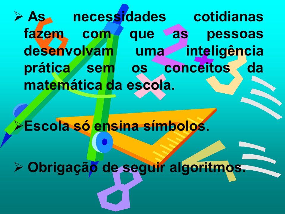 As necessidades cotidianas fazem com que as pessoas desenvolvam uma inteligência prática sem os conceitos da matemática da escola. Escola só ensina sí
