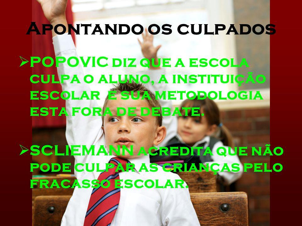 Apontando os culpados POPOVIC diz que a escola culpa o aluno, a instituição escolar e sua metodologia esta fora de debate. SCLIEMANN acredita que não
