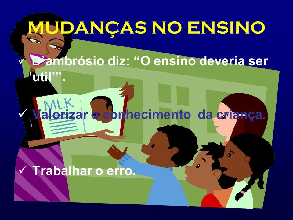 MUDANÇAS NO ENSINO D`ambrósio diz: O ensino deveria ser util. Valorizar o conhecimento da criança. Trabalhar o erro.