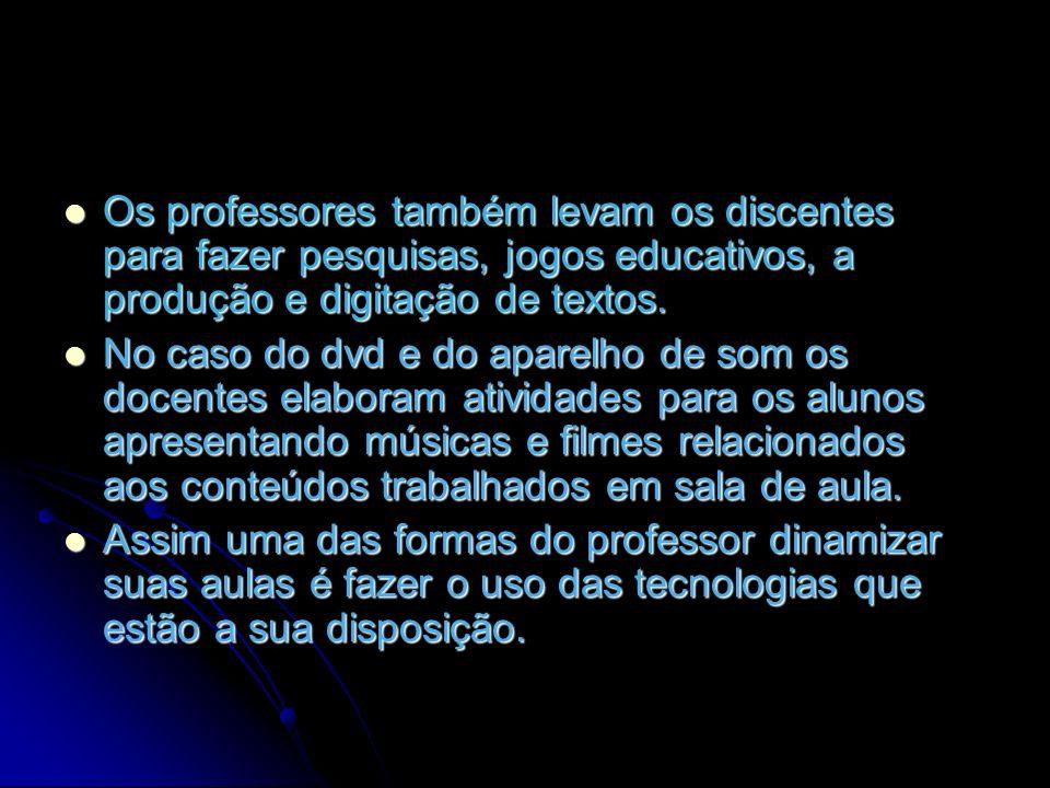 Os professores também levam os discentes para fazer pesquisas, jogos educativos, a produção e digitação de textos. No caso do dvd e do aparelho de som