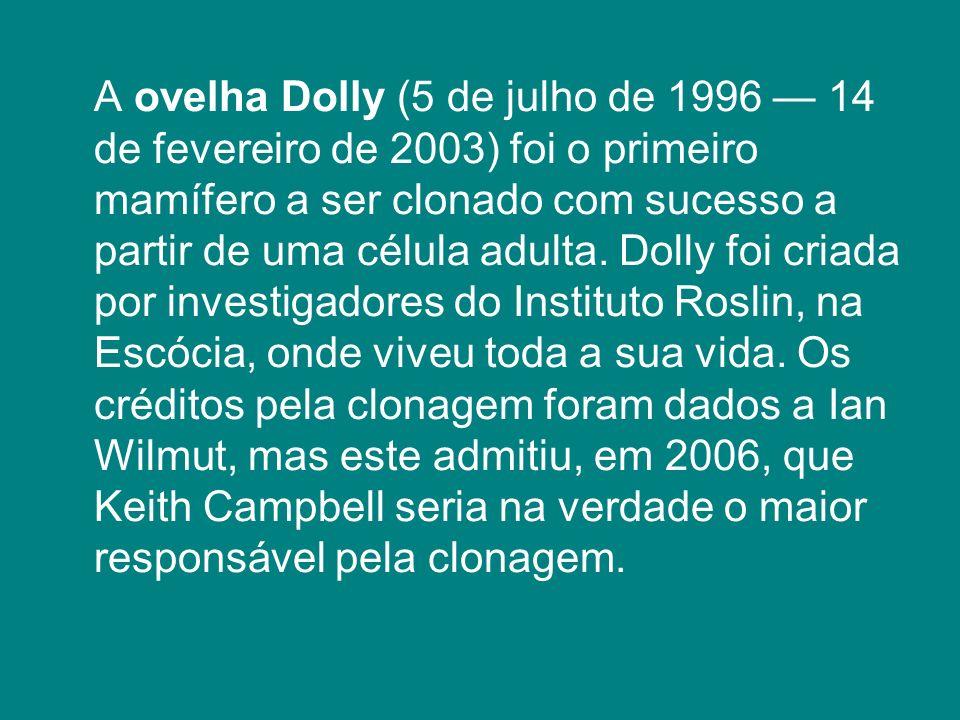 A ovelha Dolly (5 de julho de 1996 14 de fevereiro de 2003) foi o primeiro mamífero a ser clonado com sucesso a partir de uma célula adulta. Dolly foi