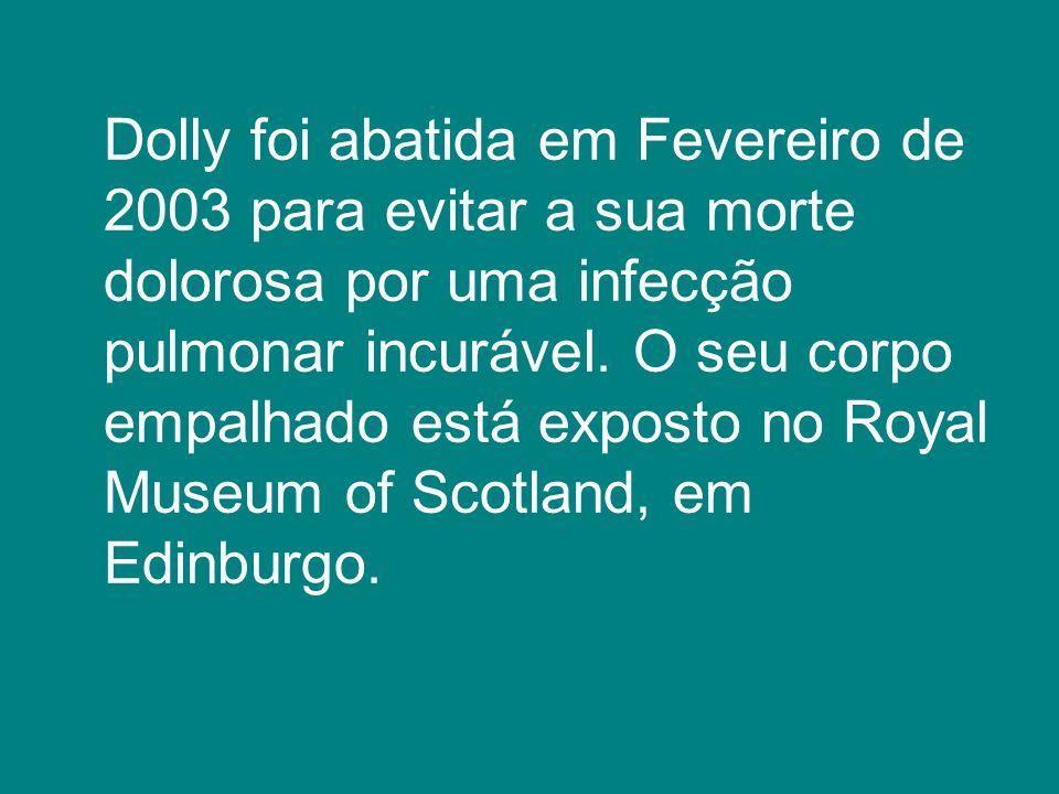 Dolly foi abatida em Fevereiro de 2003 para evitar a sua morte dolorosa por uma infecção pulmonar incurável. O seu corpo empalhado está exposto no Roy