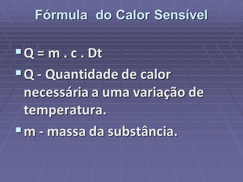 Fórmula do Calor Sensível Q = m. c. Dt Q = m. c. Dt Q - Quantidade de calor necessária a uma variação de temperatura. Q - Quantidade de calor necessár
