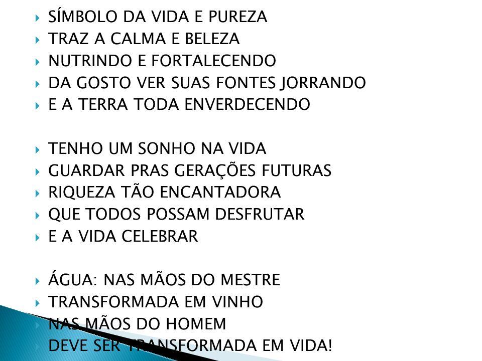 SÍMBOLO DA VIDA E PUREZA TRAZ A CALMA E BELEZA NUTRINDO E FORTALECENDO DA GOSTO VER SUAS FONTES JORRANDO E A TERRA TODA ENVERDECENDO TENHO UM SONHO NA VIDA GUARDAR PRAS GERAÇÕES FUTURAS RIQUEZA TÃO ENCANTADORA QUE TODOS POSSAM DESFRUTAR E A VIDA CELEBRAR ÁGUA: NAS MÃOS DO MESTRE TRANSFORMADA EM VINHO NAS MÃOS DO HOMEM DEVE SER TRANSFORMADA EM VIDA!