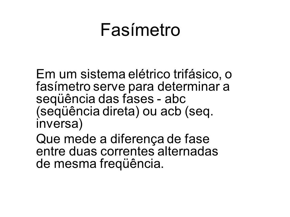 Fasímetro Em um sistema elétrico trifásico, o fasímetro serve para determinar a seqüência das fases - abc (seqüência direta) ou acb (seq. inversa) Que