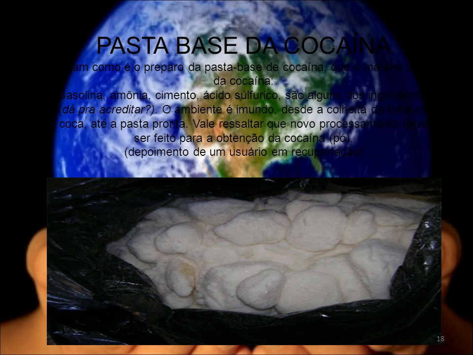 PASTA BASE DA COCAÍNA Vejam como é o preparo da pasta-base de cocaína, que é matéria prima da cocaína: Gasolina, amônia, cimento, ácido súlfurico, são alguns dos ingredientes (dá pra acreditar?).