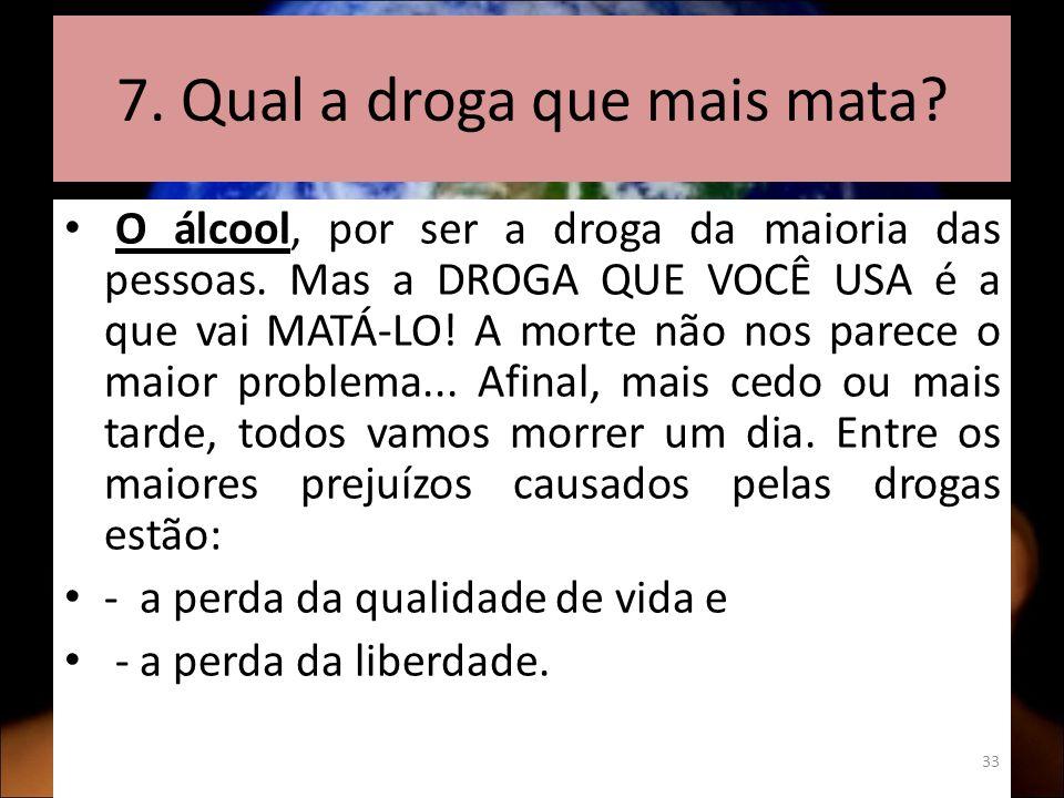 7. Qual a droga que mais mata. O álcool, por ser a droga da maioria das pessoas.