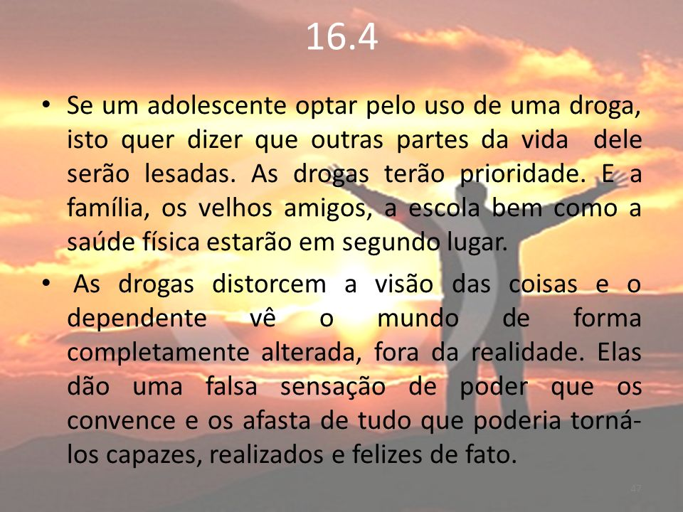 16.4 Se um adolescente optar pelo uso de uma droga, isto quer dizer que outras partes da vida dele serão lesadas.