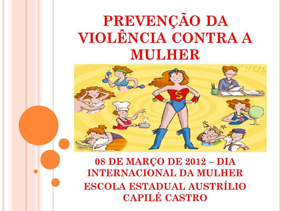 PREVENÇÃO DA VIOLÊNCIA CONTRA A MULHER 08 DE MARÇO DE 2012 – DIA INTERNACIONAL DA MULHER ESCOLA ESTADUAL AUSTRÍLIO CAPILÉ CASTRO
