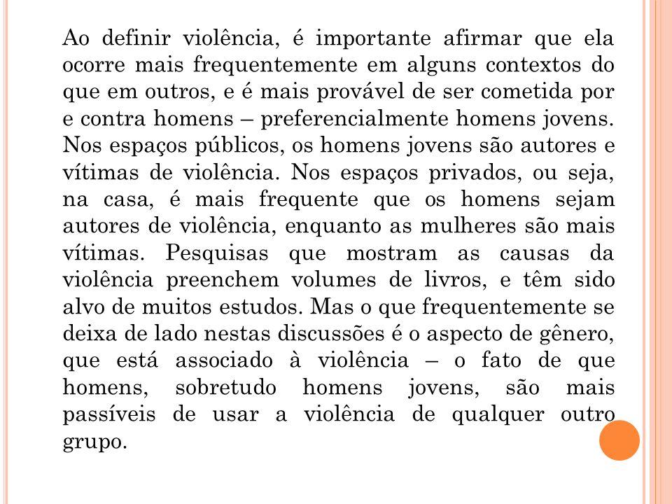 Ao definir violência, é importante afirmar que ela ocorre mais frequentemente em alguns contextos do que em outros, e é mais provável de ser cometida