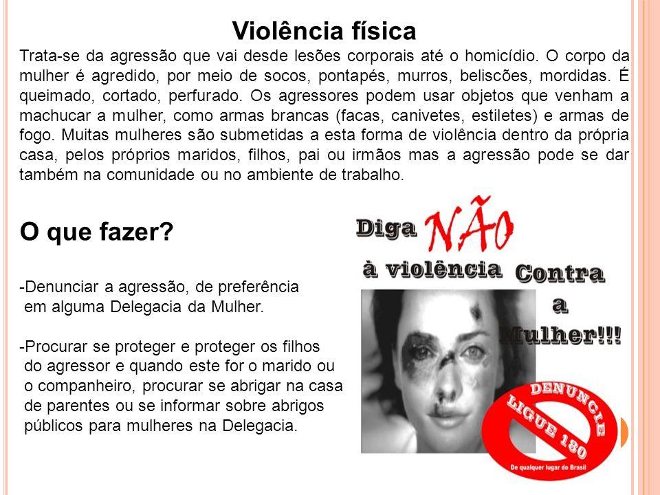 Violência física Trata-se da agressão que vai desde lesões corporais até o homicídio. O corpo da mulher é agredido, por meio de socos, pontapés, murro