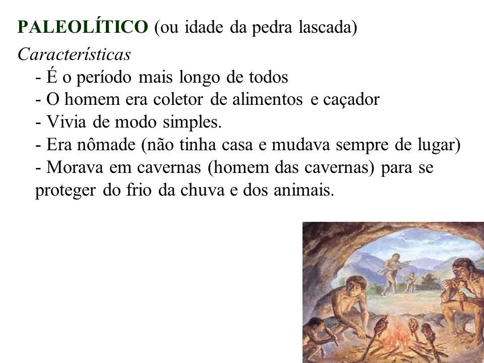 PALEOLÍTICO (ou idade da pedra lascada) Características - É o período mais longo de todos - O homem era coletor de alimentos e caçador - Vivia de modo