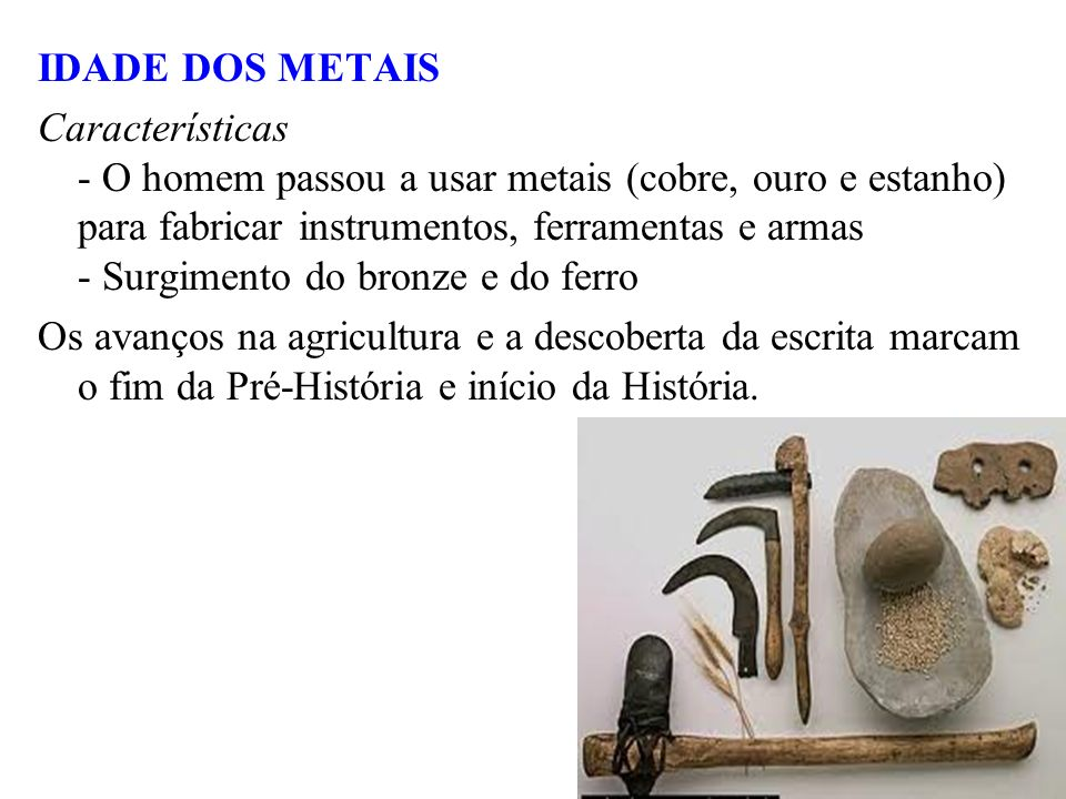 IDADE DOS METAIS Características - O homem passou a usar metais (cobre, ouro e estanho) para fabricar instrumentos, ferramentas e armas - Surgimento d