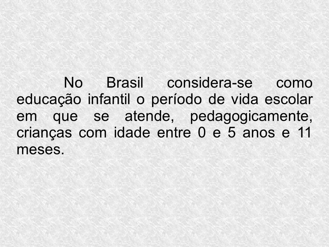 No Brasil considera-se como educação infantil o período de vida escolar em que se atende, pedagogicamente, crianças com idade entre 0 e 5 anos e 11 me
