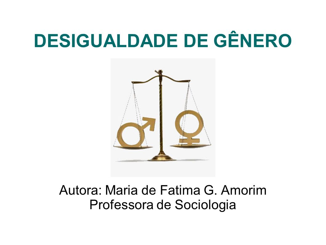 DESIGUALDADE DE GÊNERO Autora: Maria de Fatima G. Amorim Professora de Sociologia