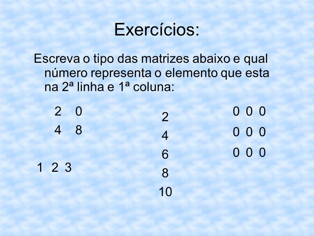 Exercícios: Escreva o tipo das matrizes abaixo e qual número representa o elemento que esta na 2ª linha e 1ª coluna: 20 48 1 23 2 4 6 8 10 000 000 000