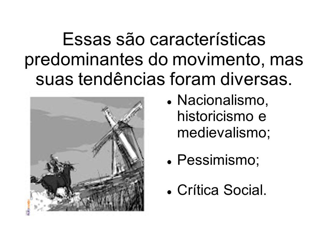 Essas são características predominantes do movimento, mas suas tendências foram diversas. Nacionalismo, historicismo e medievalismo; Pessimismo; Críti