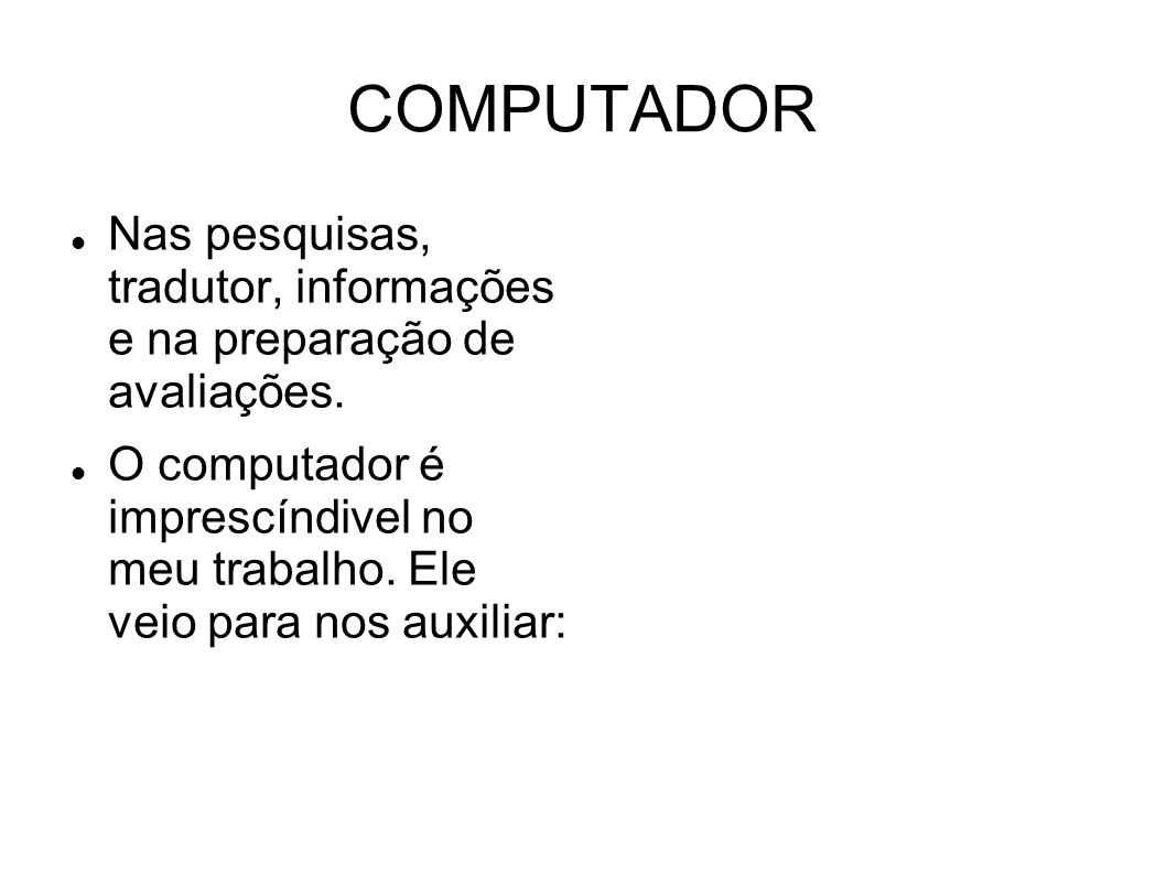 COMPUTADOR Nas pesquisas, tradutor, informações e na preparação de avaliações. O computador é imprescíndivel no meu trabalho. Ele veio para nos auxili