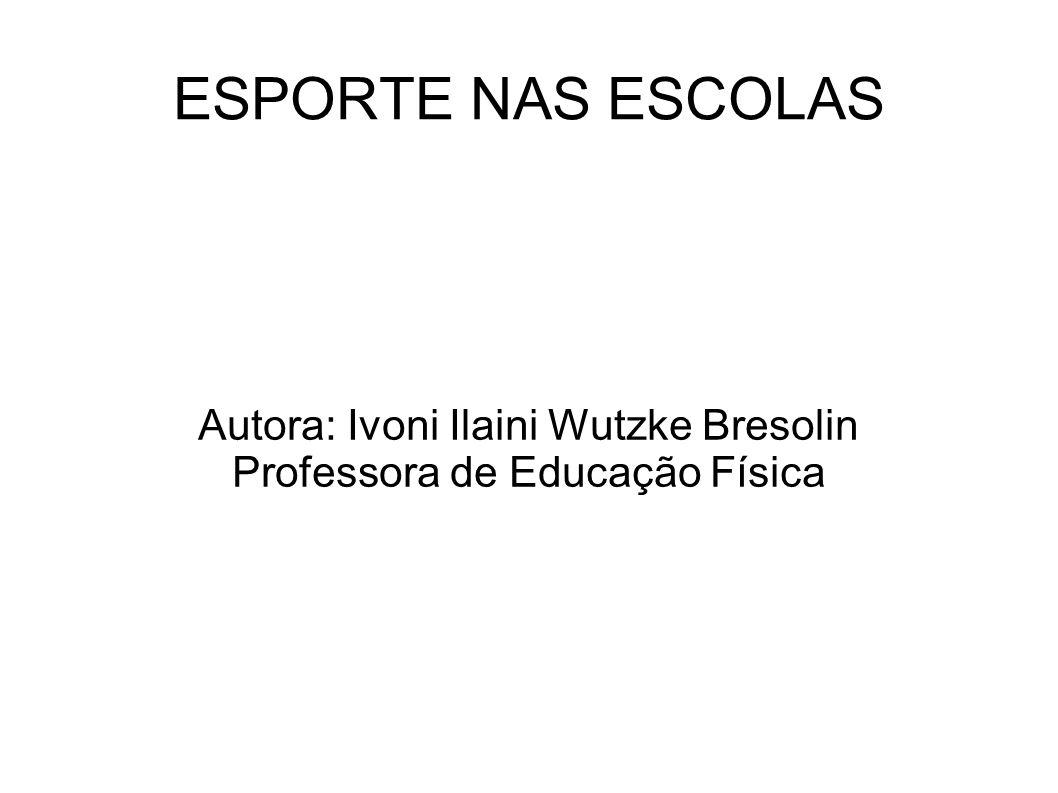 ESPORTE NAS ESCOLAS Autora: Ivoni Ilaini Wutzke Bresolin Professora de Educação Física
