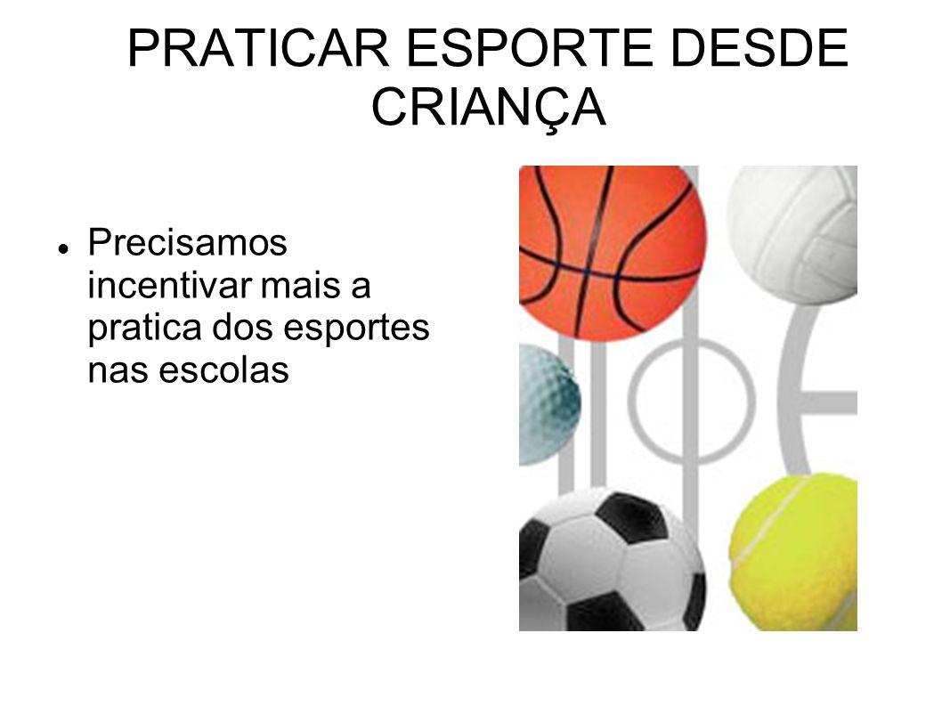 PRATICAR ESPORTE DESDE CRIANÇA Precisamos incentivar mais a pratica dos esportes nas escolas