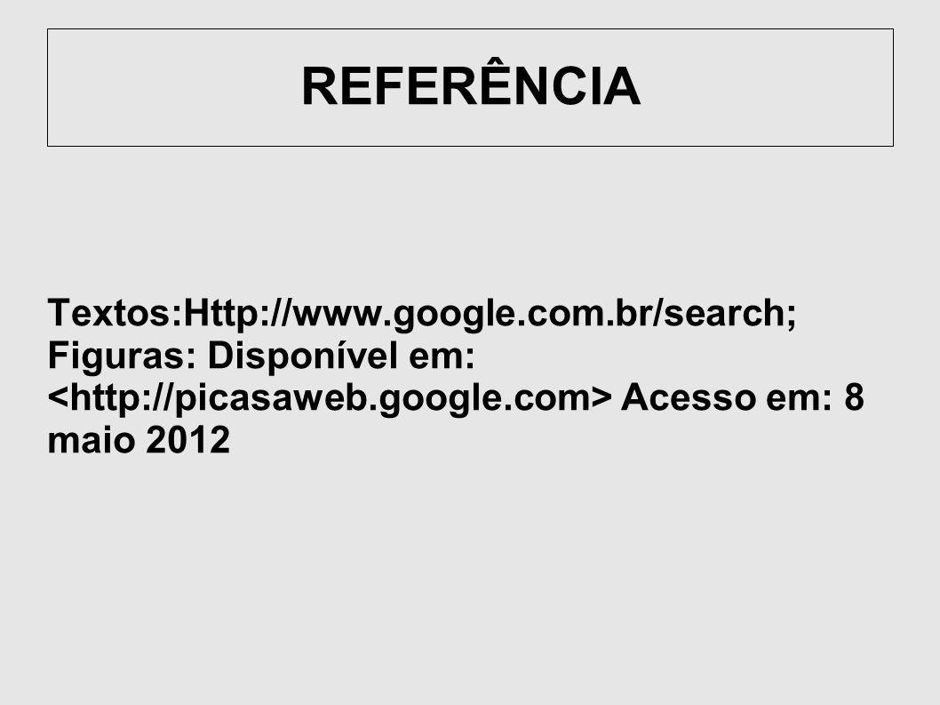 REFERÊNCIA Textos:Http://www.google.com.br/search; Figuras: Disponível em: Acesso em: 8 maio 2012