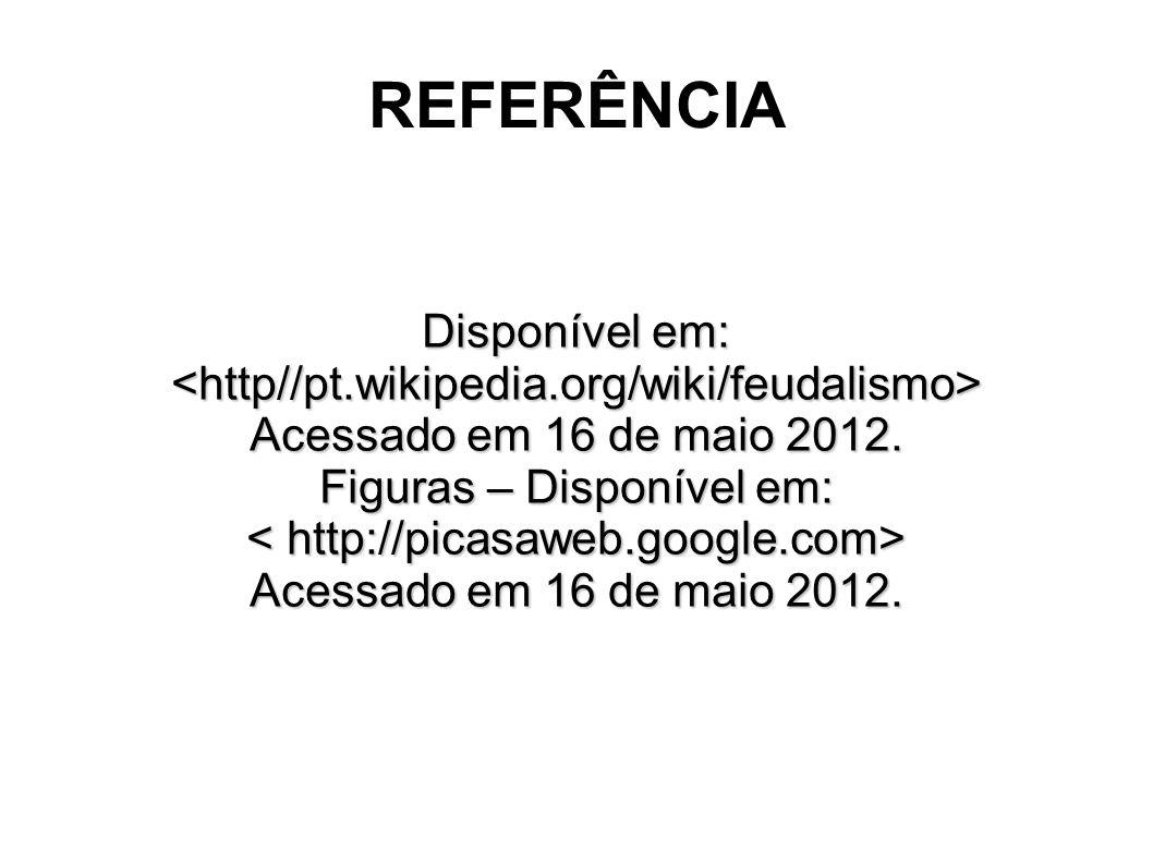 REFERÊNCIA Disponível em: <http//pt.wikipedia.org/wiki/feudalismo> Acessado em 16 de maio 2012. Figuras – Disponível em: Acessado em 16 de maio 2012.