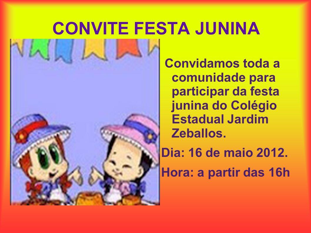CONVITE FESTA JUNINA Convidamos toda a comunidade para participar da festa junina do Colégio Estadual Jardim Zeballos. Dia: 16 de maio 2012. Hora: a p