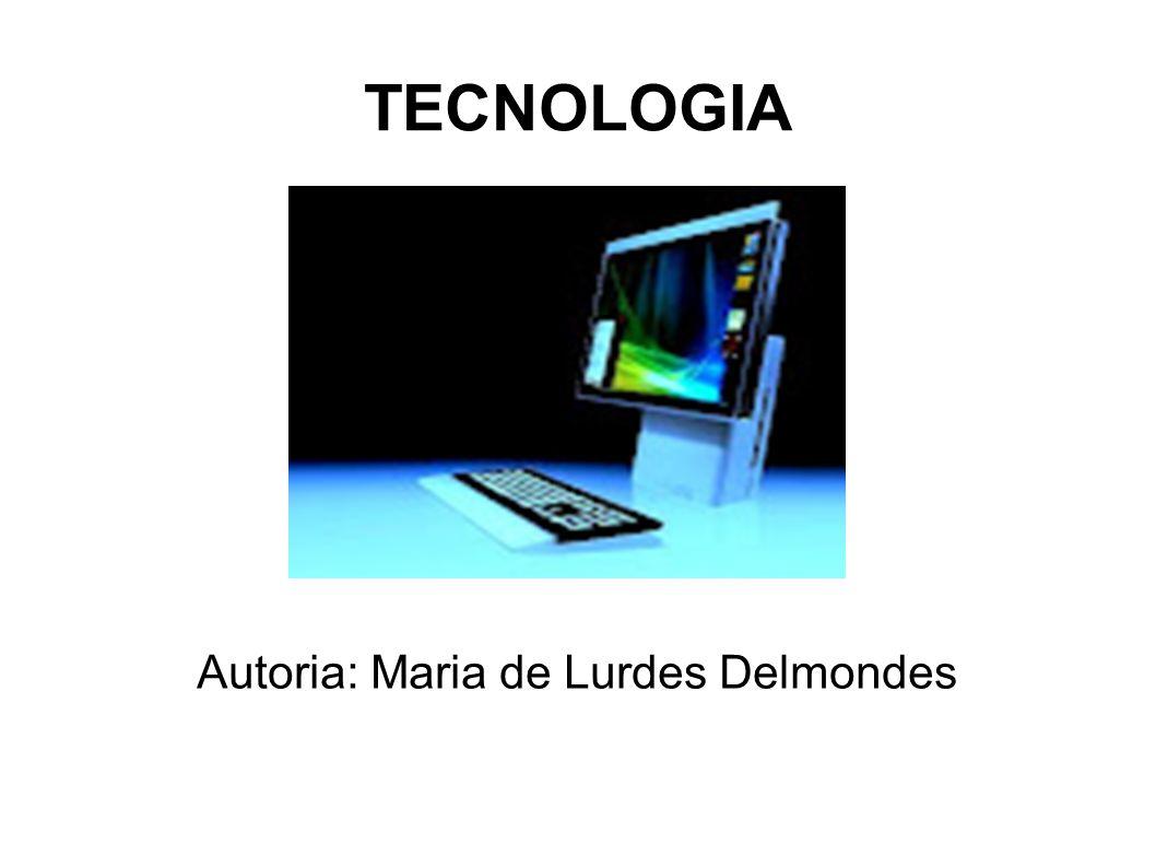 TECNOLOGIA Autoria: Maria de Lurdes Delmondes