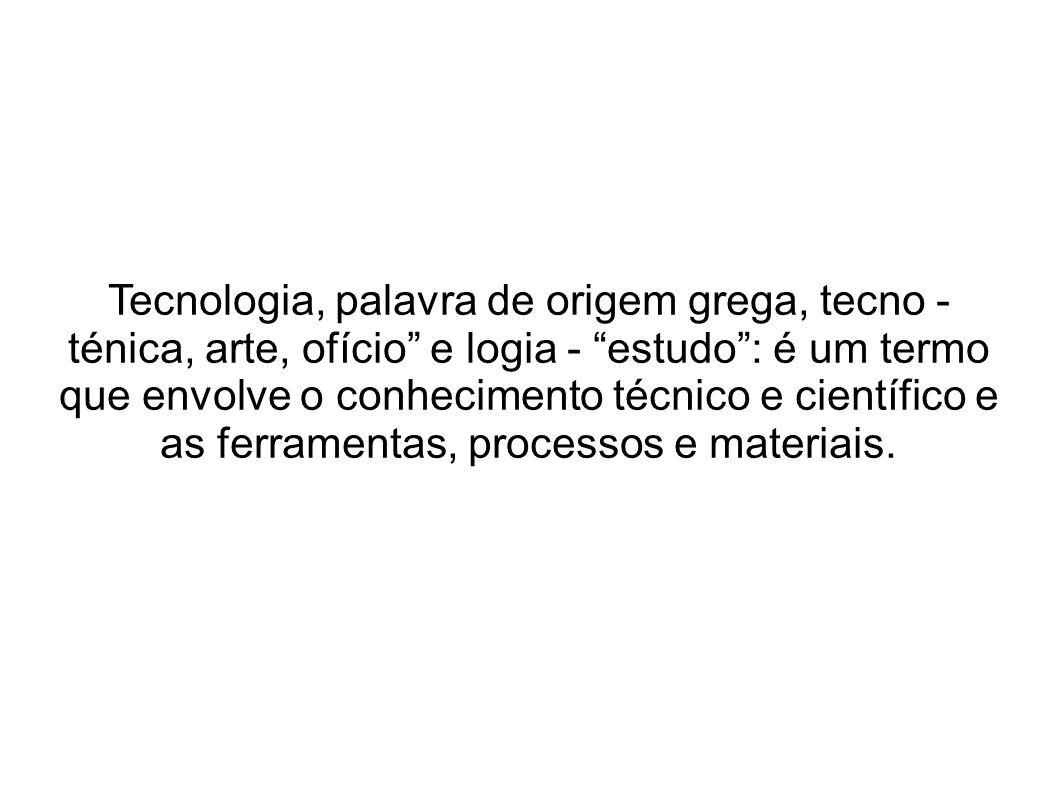 Tecnologia, palavra de origem grega, tecno - ténica, arte, ofício e logia - estudo: é um termo que envolve o conhecimento técnico e científico e as ferramentas, processos e materiais.