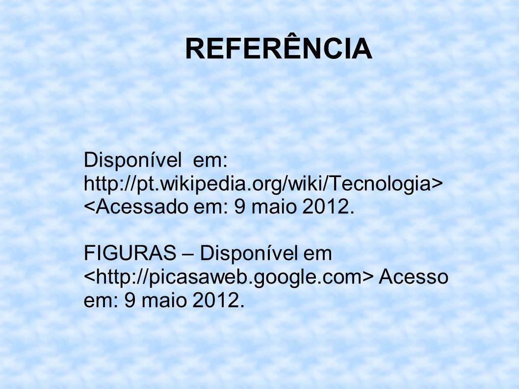REFERÊNCIA Disponível em: http://pt.wikipedia.org/wiki/Tecnologia> <Acessado em: 9 maio 2012.