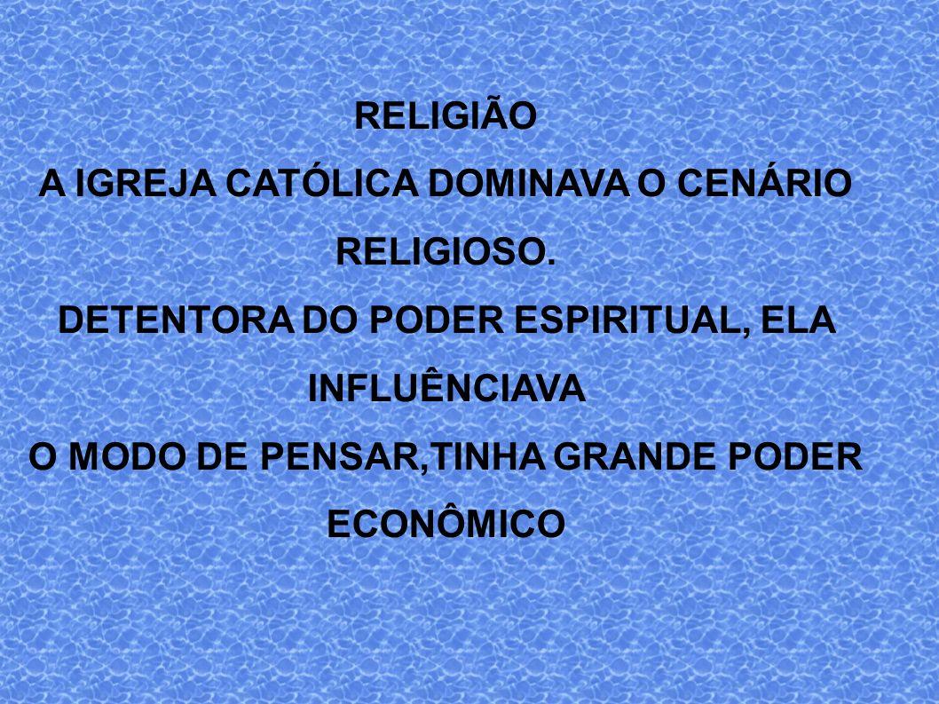 RELIGIÃO A IGREJA CATÓLICA DOMINAVA O CENÁRIO RELIGIOSO. DETENTORA DO PODER ESPIRITUAL, ELA INFLUÊNCIAVA O MODO DE PENSAR,TINHA GRANDE PODER ECONÔMICO