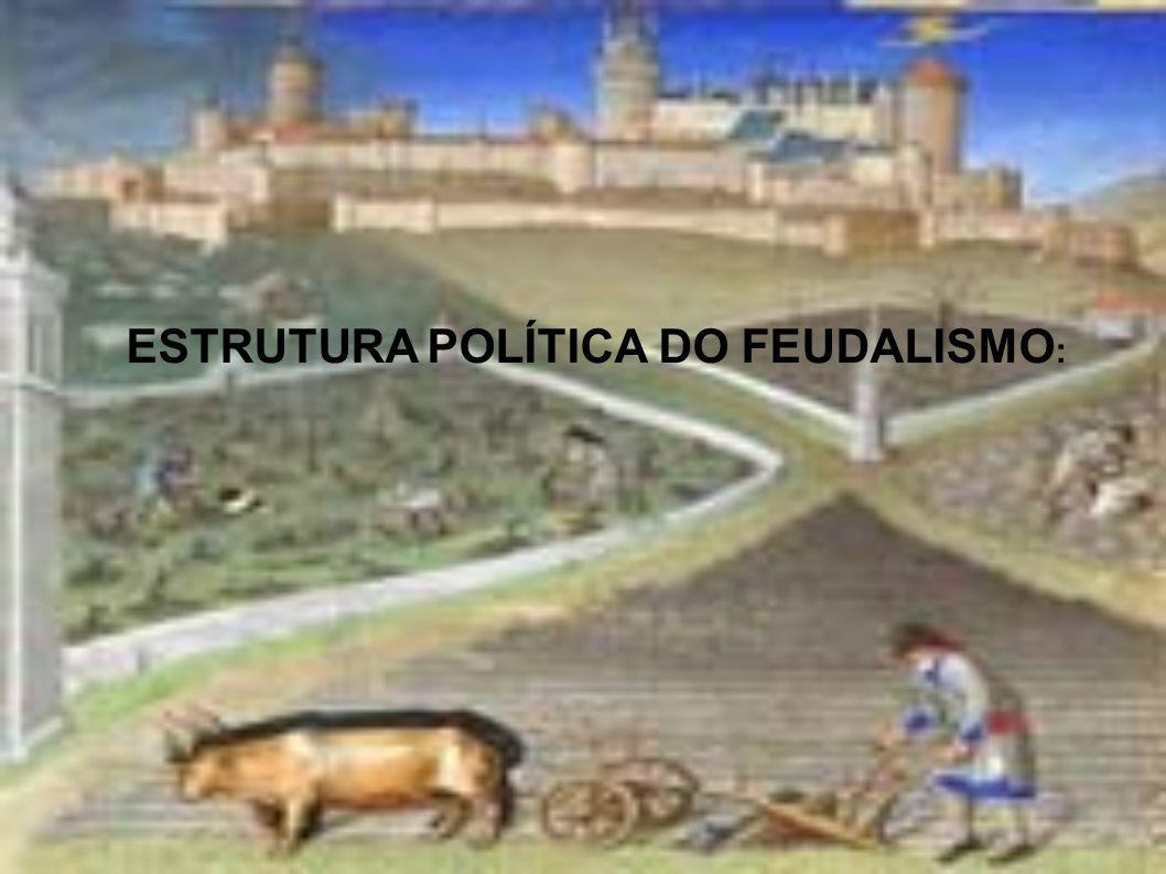ESTRUTURA POLÍTICA DO FEUDALISMO :