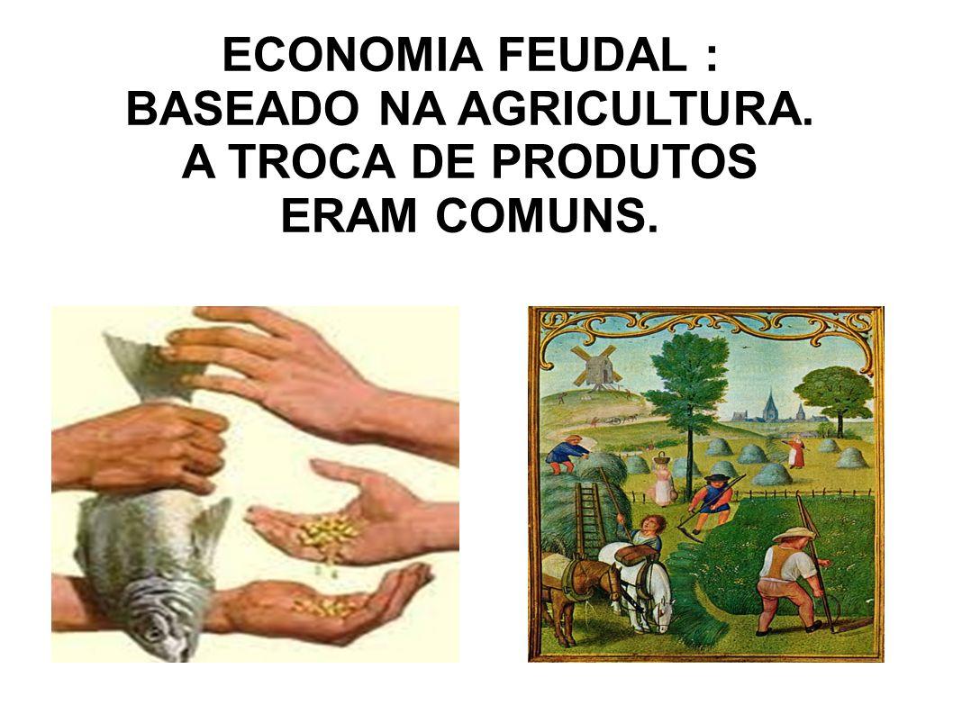 ECONOMIA FEUDAL : BASEADO NA AGRICULTURA. A TROCA DE PRODUTOS ERAM COMUNS.