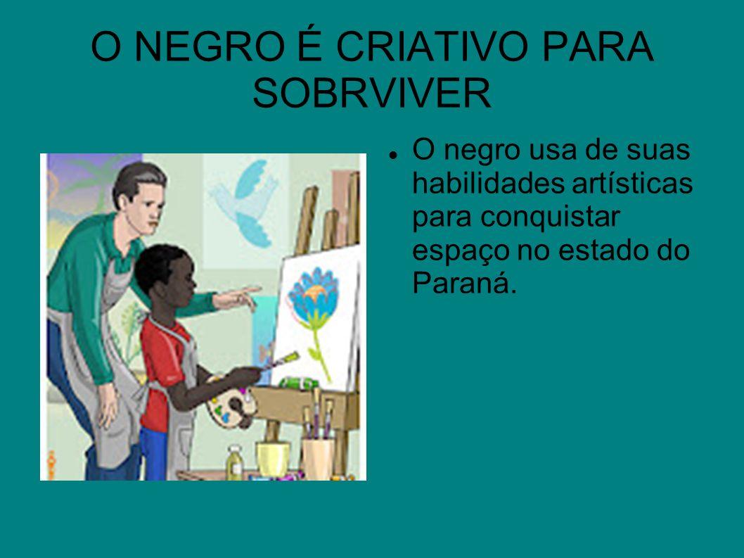 O NEGRO É CRIATIVO PARA SOBRVIVER O negro usa de suas habilidades artísticas para conquistar espaço no estado do Paraná.