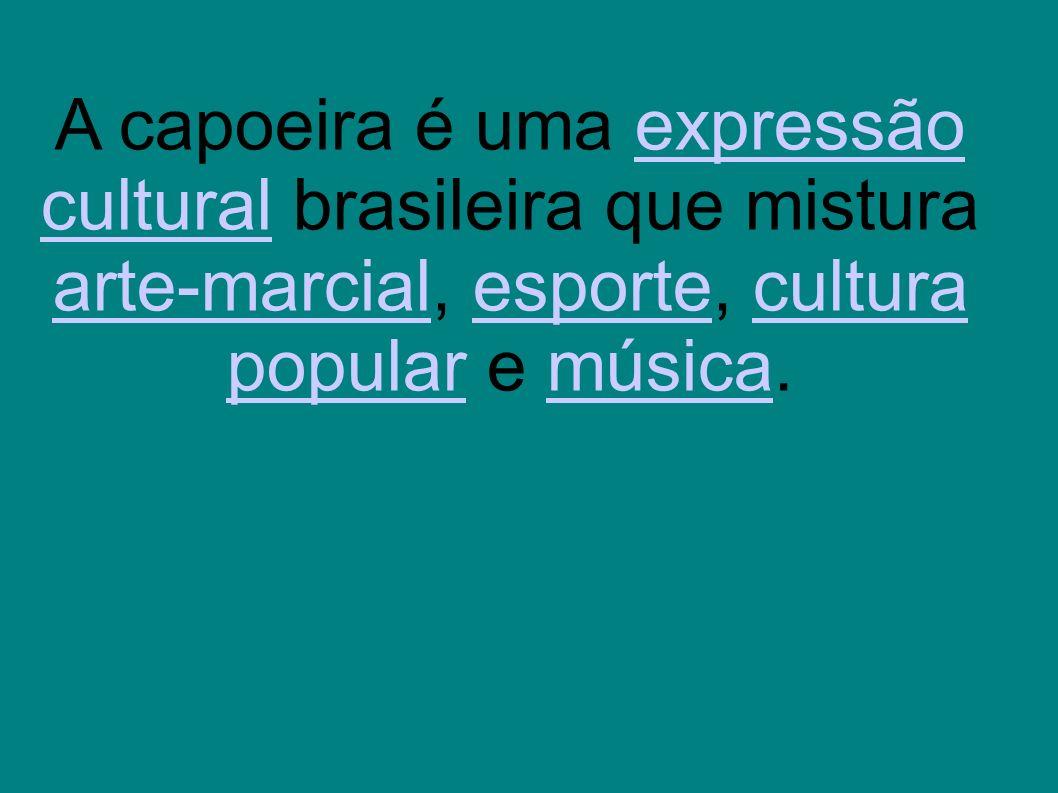 A capoeira é uma expressão cultural brasileira que mistura arte-marcial, esporte, cultura popular e música.expressão cultural arte-marcialesportecultu