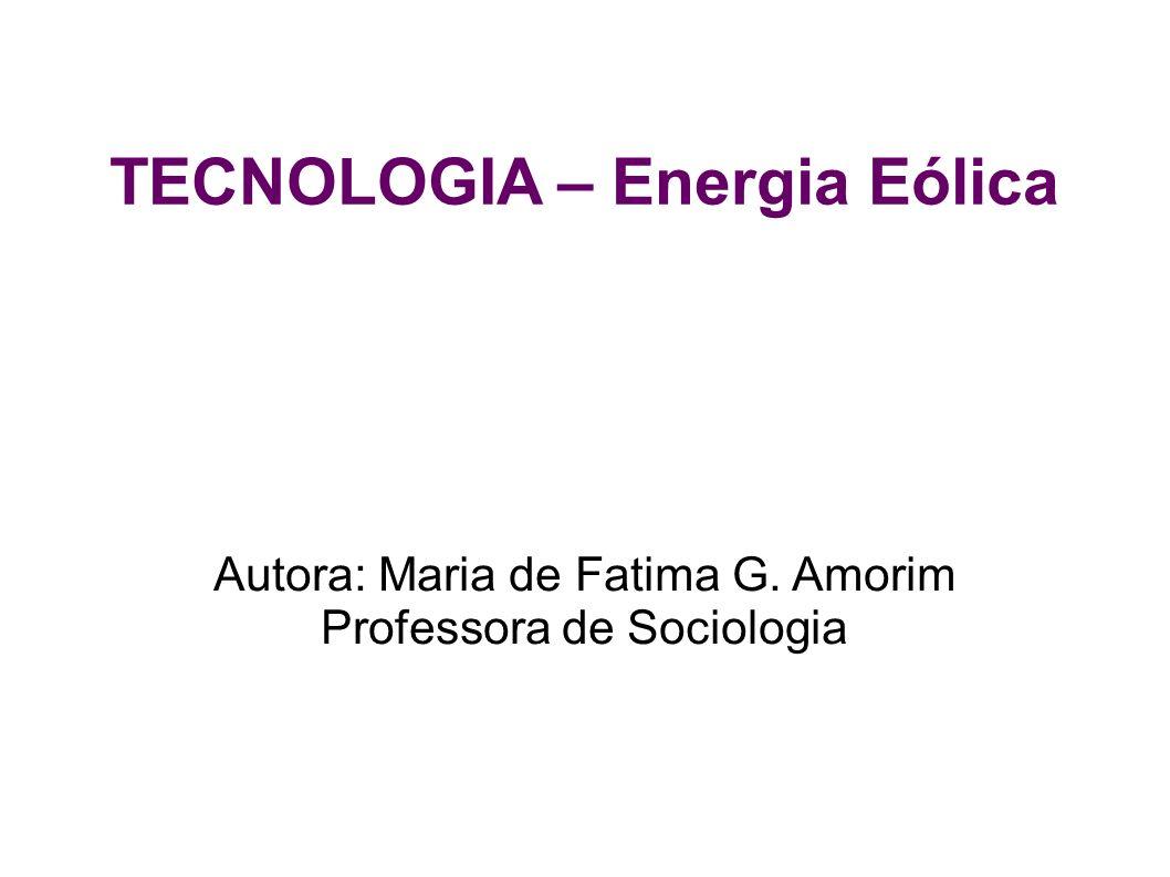 TECNOLOGIA – Energia Eólica Autora: Maria de Fatima G. Amorim Professora de Sociologia