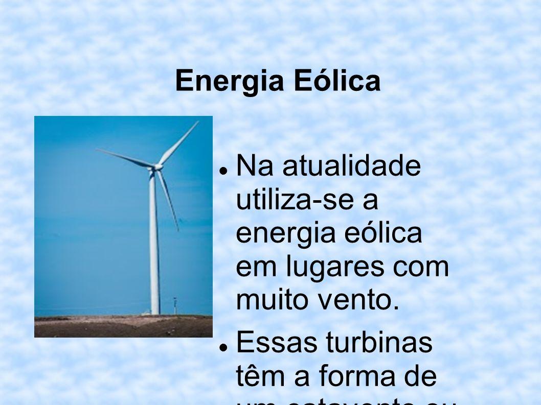 Energia Eólica Na atualidade utiliza-se a energia eólica em lugares com muito vento. Essas turbinas têm a forma de um catavento ou um moinho, que prod