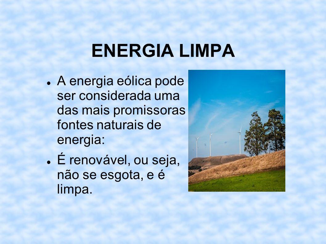 ENERGIA LIMPA A energia eólica pode ser considerada uma das mais promissoras fontes naturais de energia: É renovável, ou seja, não se esgota, e é limp