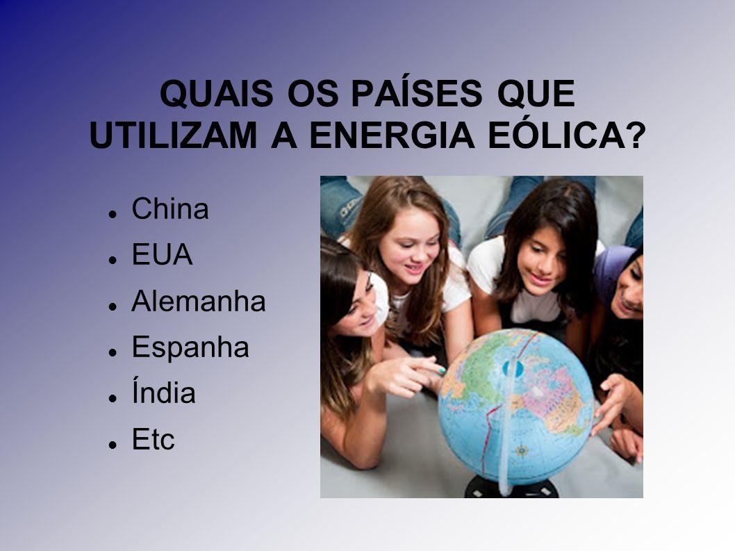 QUAIS OS PAÍSES QUE UTILIZAM A ENERGIA EÓLICA? China EUA Alemanha Espanha Índia Etc