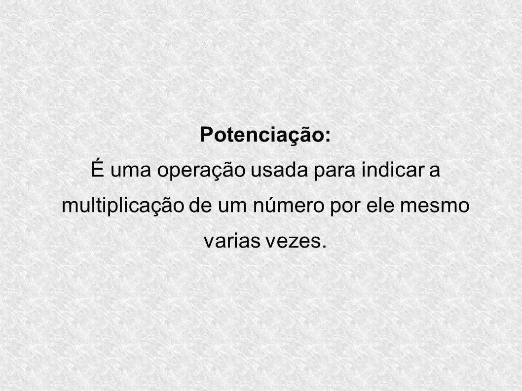 Potenciação: É uma operação usada para indicar a multiplicação de um número por ele mesmo varias vezes.