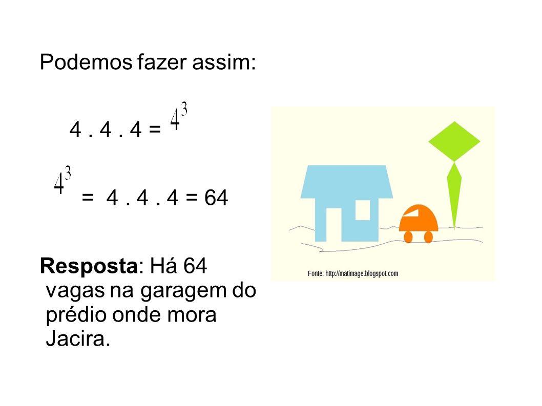 Podemos fazer assim: 4. 4. 4 = = 4. 4. 4 = 64 Resposta: Há 64 vagas na garagem do prédio onde mora Jacira.