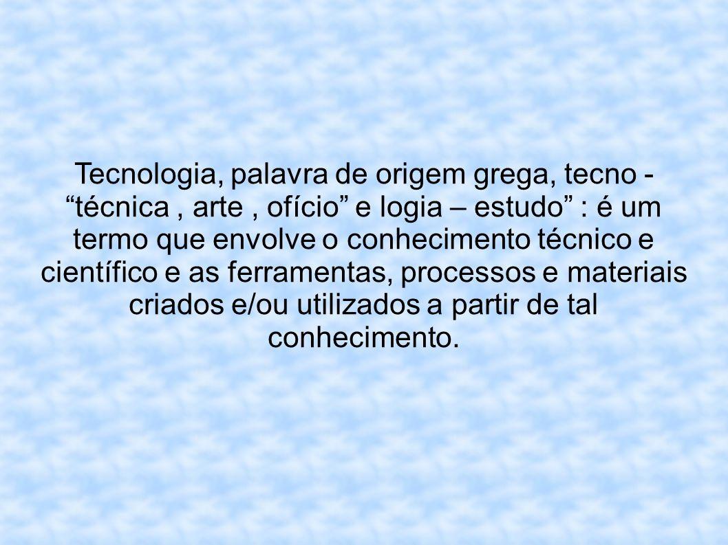 Tecnologia, palavra de origem grega, tecno - técnica, arte, ofício e logia – estudo : é um termo que envolve o conhecimento técnico e científico e as