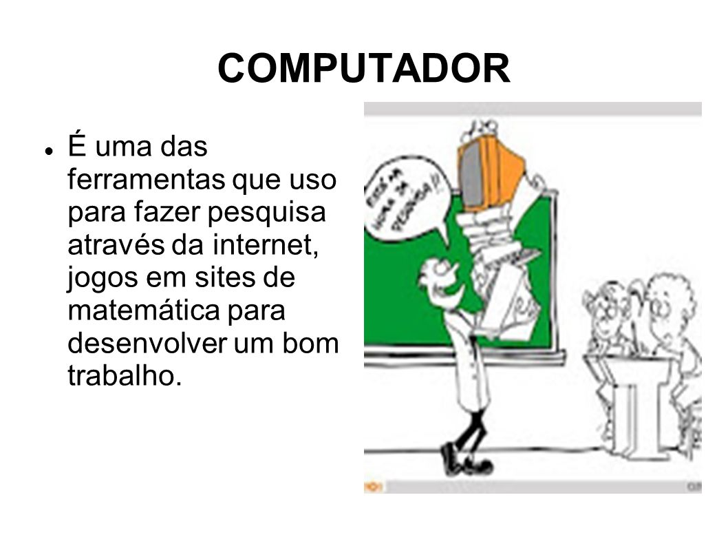 COMPUTADOR É uma das ferramentas que uso para fazer pesquisa através da internet, jogos em sites de matemática para desenvolver um bom trabalho.