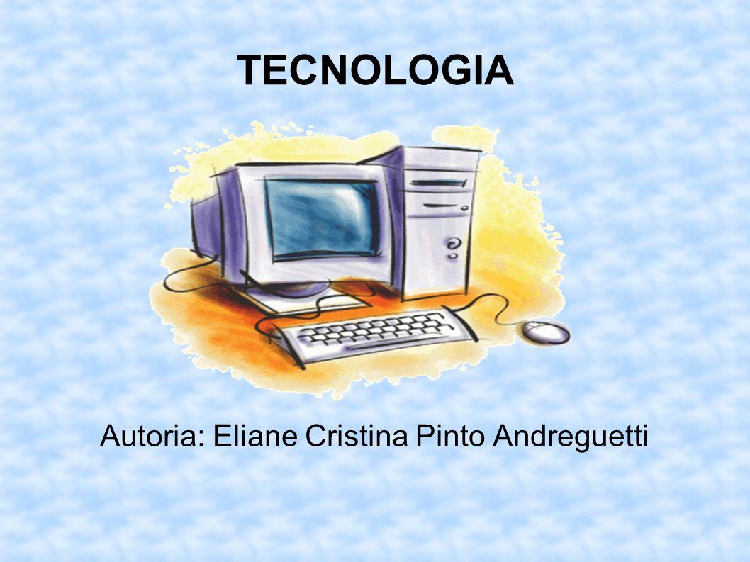 TECNOLOGIA Autoria: Eliane Cristina Pinto Andreguetti